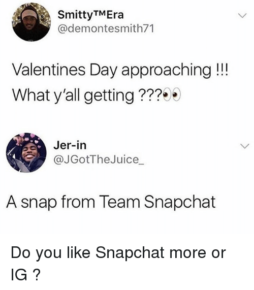 jer: SmittyTMEra  @demontesmith71  Valentines Day approaching!!!  What y'all getting???  Jer-in  @JGotTheJuice_  A snap from Team Snapchat Do you like Snapchat more or IG ?