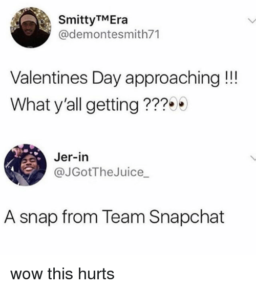 jer: SmittyTMEra  @demontesmith71  Valentines Day approaching!!  What y'all getting???  Jer-in  JGotTheJuice  A snap from Team Snapchat wow this hurts