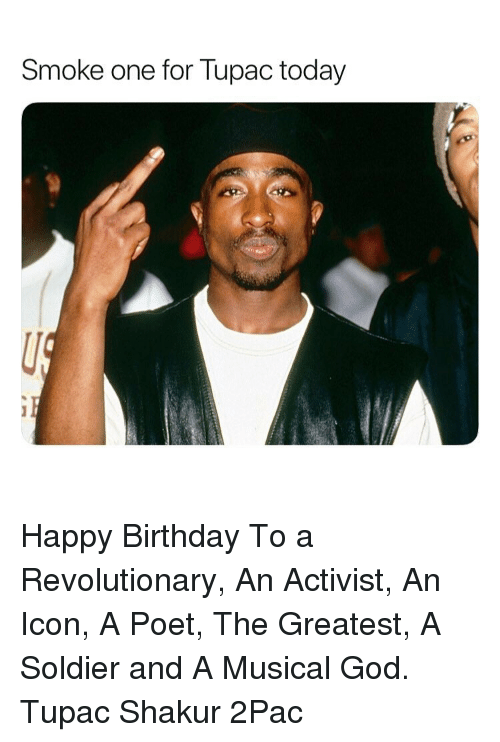 Tupac: Smoke one for lupac today Happy Birthday To a Revolutionary, An Activist, An Icon, A Poet, The Greatest, A Soldier and A Musical God. Tupac Shakur 2Pac
