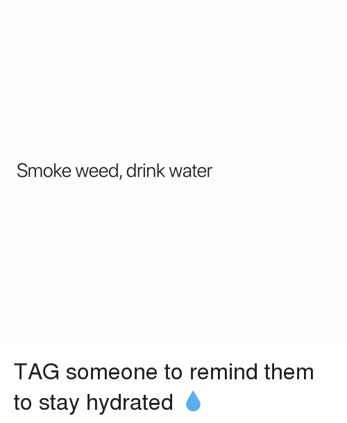 Smoke Weed: Smoke weed, drink water TAG someone to remind them to stay hydrated 💧