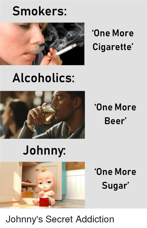Beer, Sugar, and Dank Memes: Smokers:  One More  Cigarette  Alcoholics:  One More  Beer  Johnny  One More  Sugar'