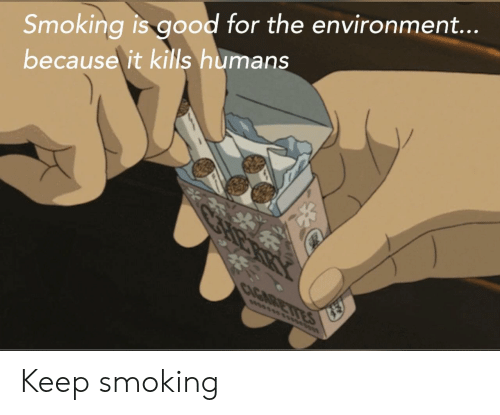 environment: Smoking is good for the environment...  because it kills humans  CAGARETIES  wwsss Keep smoking