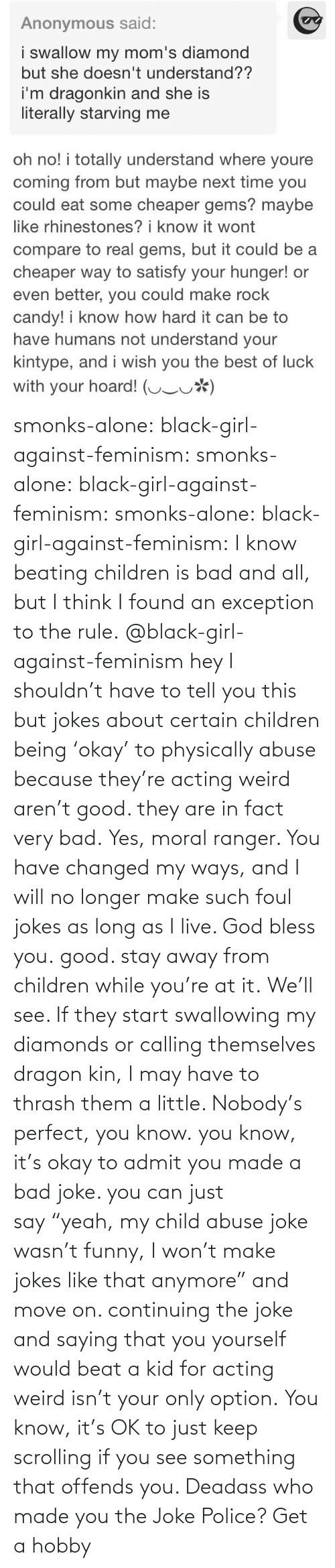 "Rule: smonks-alone:  black-girl-against-feminism: smonks-alone:  black-girl-against-feminism:  smonks-alone:  black-girl-against-feminism: I know beating children is bad and all, but I think I found an exception to the rule. @black-girl-against-feminism hey I shouldn't have to tell you this but jokes about certain children being 'okay' to physically abuse because they're acting weird aren't good. they are in fact very bad.  Yes, moral ranger. You have changed my ways, and I will no longer make such foul jokes as long as I live. God bless you.  good. stay away from children while you're at it.  We'll see. If they start swallowing my diamonds or calling themselves dragon kin, I may have to thrash them a little. Nobody's perfect, you know.  you know, it's okay to admit you made a bad joke. you can just say ""yeah, my child abuse joke wasn't funny, I won't make jokes like that anymore"" and move on. continuing the joke and saying that you yourself would beat a kid for acting weird isn't your only option.   You know, it's OK to just keep scrolling if you see something that offends you. Deadass who made you the Joke Police? Get a hobby"