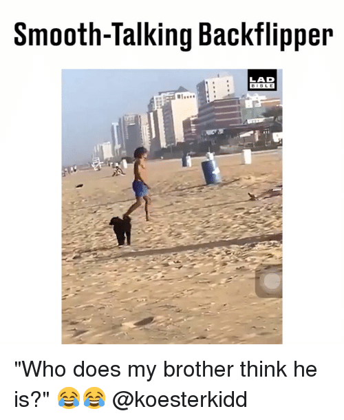 """Memes, Smooth, and 🤖: Smooth-Talking Backflipper  LAD  BIB L E """"Who does my brother think he is?"""" 😂😂 @koesterkidd"""