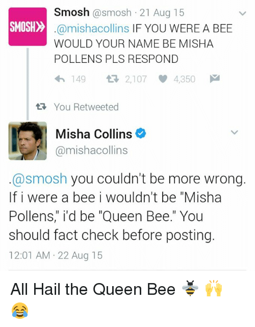 """Memes, Bees, and 🤖: Smosh  @smosh 21 Aug 15  SMOSH  @mishacollins IF YOU WERE A BEE  WOULD YOUR NAME BE MISHA  POLLENS PLS RESPOND  4h 149  2,107 4,350 M  tR, You Retweeted  Misha Collins  @mishacollins  @smosh you couldn't be more wrong.  If i were a bee i wouldn't be """"Misha  Pollens,"""" i'd be """"Queen Bee."""" You  should fact check before posting.  12:01 AM 22 Aug 15 All Hail the Queen Bee 🐝 🙌 😂"""