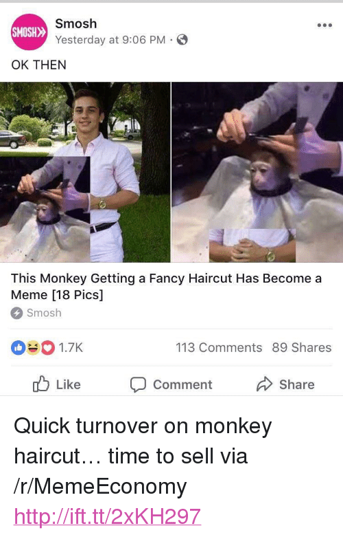 """Haircut, Meme, and Fancy: Smosh  SMOSH  Yesterday at 9:06 PM  OK THEN  This Monkey Getting a Fancy Haircut Has Become a  Meme [18 Pics]  ICS  Smosh  1.7K  113 Comments 89 Shares  ub Like Comment  Share <p>Quick turnover on monkey haircut&hellip; time to sell via /r/MemeEconomy <a href=""""http://ift.tt/2xKH297"""">http://ift.tt/2xKH297</a></p>"""