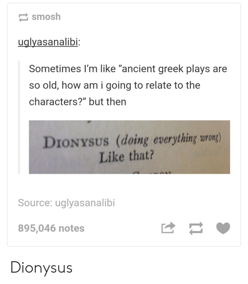 """Ancient, Greek, and Old: smosh  ualvasanalibi  Sometimes I'm like """"ancient greek plays are  so old, how am i going to relate to the  characters?"""" but then  DIONYSUS (doing everything urong)  Like that?  Source: uglyasanalibi  895,046 notes Dionysus"""