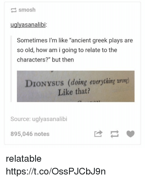 "Relatable, Ancient, and Greek: smosh  uglyasanalibi  Sometimes I'm like ""ancient greek plays are  so old, how am i going to relate to the  characters?"" but then  DIONYSUS (doing everything turong)  Like that?  Source: uglyasanalibi  895,046 notes relatable https://t.co/OssPJCbJ9n"