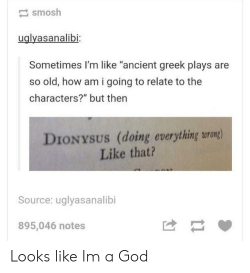 """God, Ancient, and Greek: smosh  uglyasanalibi  Sometimes I'm like """"ancient greek plays are  so old, how am i going to relate to the  characters?"""" but then  DIONYSUS (doing everything urong)  Like that?  Source: uglyasanalibi  895,046 notes Looks like Im a God"""
