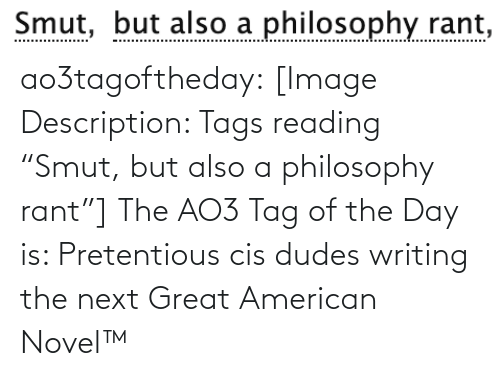 "Philosophy: Smut, but also a philosophy rant,  Smut, ao3tagoftheday:  [Image Description: Tags reading ""Smut, but also a philosophy rant""]  The AO3 Tag of the Day is: Pretentious cis dudes writing the next Great American Novel™"