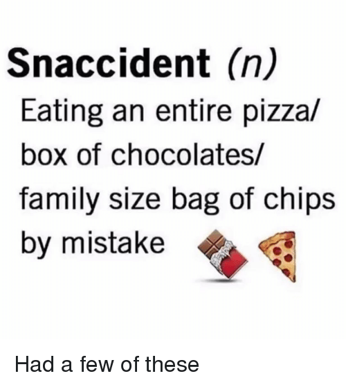 Family, Memes, and Pizza: Snaccident (n)  Eating an entire pizza/  box of chocolates/  family size bag of chips  by mistake Had a few of these