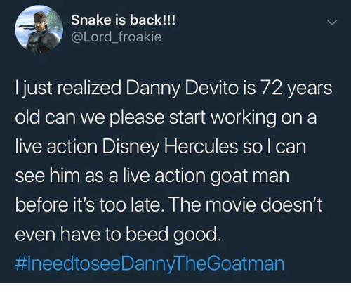 hercules: Snake is back!!  @Lord_froakie  just realized Danny Devito is /2 years  old can we please start working on a  live action Disney Hercules so l can  see him as a live action goat man  before it's too late. The movie doesn't  even have to beed good  拱needtoseeDannyTheGoatman
