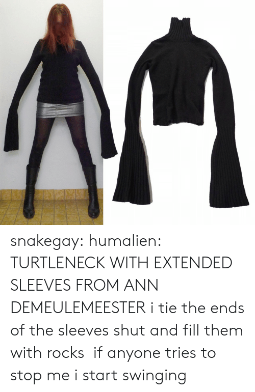 swinging: snakegay: humalien:  TURTLENECK WITH EXTENDED SLEEVES FROM ANN DEMEULEMEESTER  i tie the ends of the sleeves shut and fill them with rocks if anyone tries to stop me i start swinging