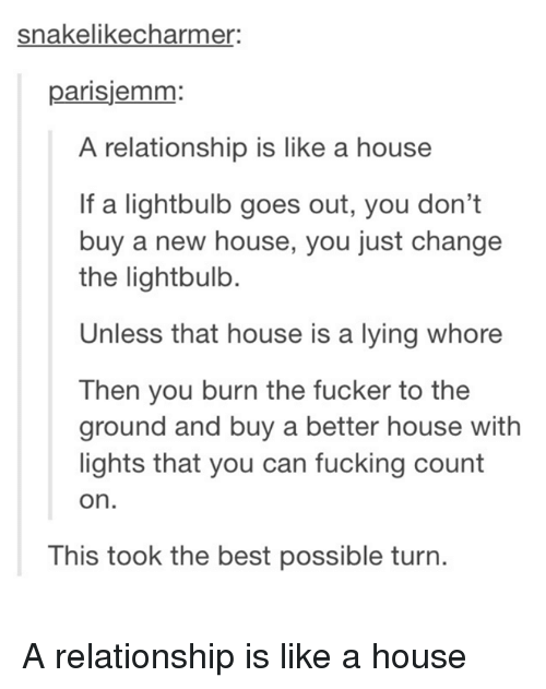 Fucking, Best, and House: snakelikecharmer  parisjemm:  A relationship is like a house  If a lightbulb goes out, you don't  buy a new house, you just change  the lightbulb.  Unless that house is a lying whore  Then you burn the fucker to the  ground and buy a better house with  lights that you can fucking count  on.  This took the best possible turn. A relationship is like a house
