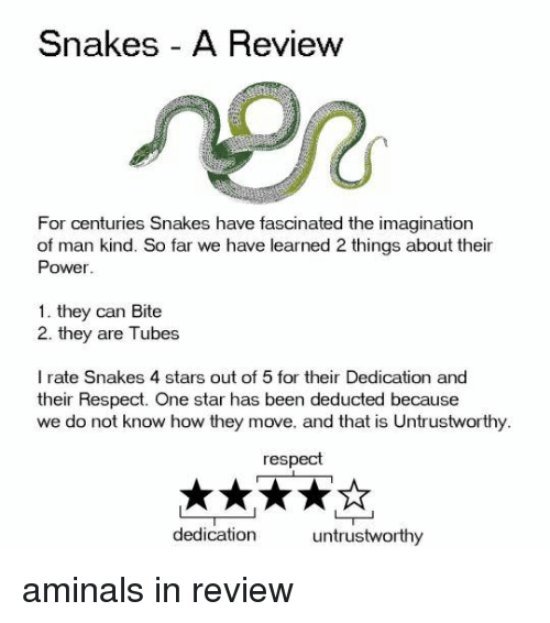 tubes: Snakes A Review  Po  For centuries Snakes have fascinated the imagination  of man kind. So far we have learned 2 things about their  Power  1. they can Bite  2. they are Tubes  I rate Snakes 4 stars out of 5 for their Dedication and  their Respect. One star has been deducted because  we do not know how they move, and that is Untrustworthy  respect  dedication  untrustworthy aminals in review