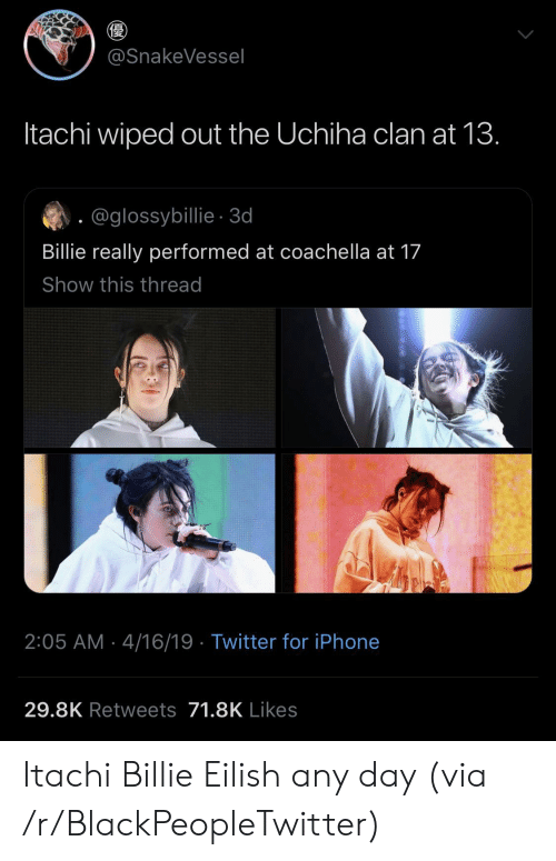 clan: @SnakeVessel  Itachi wiped out the Uchiha clan at 13.  @glossybillie-3d  Billie really performed at coachella at 17  Show this thread  2:05 AM 4/16/19 Twitter for iPhone  29.8K Retweets 71.8K Likes Itachi  Billie Eilish any day (via /r/BlackPeopleTwitter)