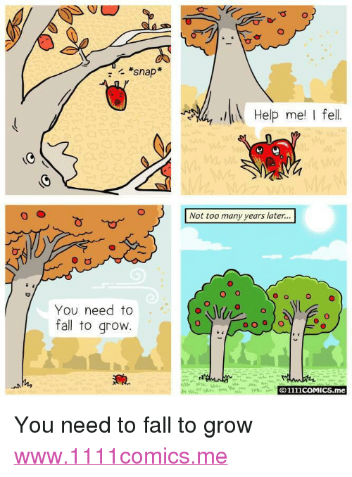 "Fall, Help, and Http: *snap  Help me I fel  Not too many years later...  O o  O  You need to  fall to grovw  O1111coMICS.me <p>You need to fall to grow</p>  <a href=""http://www.1111comics.me"">www.1111comics.me</a>"