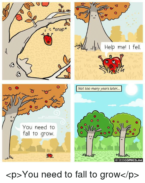 Fall, Help, and Snap: *snap  Help me I fel  Not too many years later...  O o  O  You need to  fall to grovw  O1111coMICS.me <p>You need to fall to grow</p>