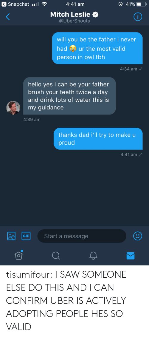 yes i can: Snapchat.lS  4:41 am  Mitch Leslie  @UberShouts  will you be the father i never  had ur the most valid  person in owl tbh  4:34 am  hello yes i can be your father  brush your teeth twice a day  and drink lots of water this is  my guidance  4:39 am  thanks dad i'll try to make u  proud  4:41 am  G Start a message  GIF tisumifour:  I SAW SOMEONE ELSE DO THIS AND I CAN CONFIRM UBER IS ACTIVELY ADOPTING PEOPLE HES SO VALID