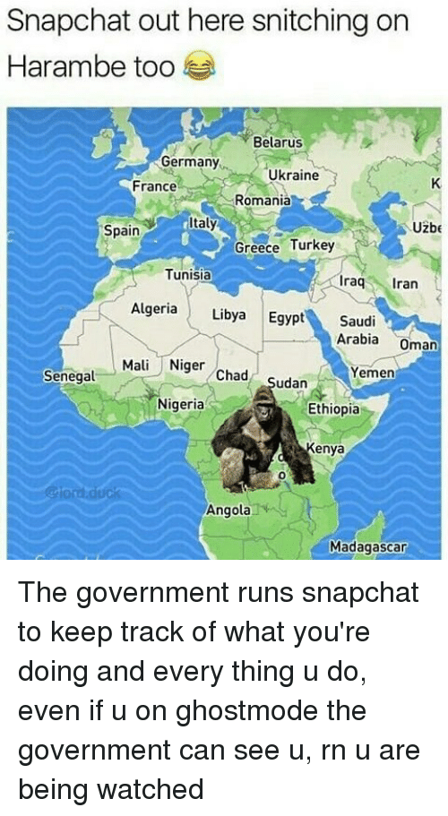 Egypte: Snapchat out here snitching on  Harambe too  Belarus  Germany  Ukraine  France  Romania  taly  Uzbe  Spain  Greece Turkey  Tunisia  raq ran  Algeria Libya Egypt Saudi  Arabia Oman  Mali Niger Chad Sudan  Yemen  Senegal  Nigeria  Ethiopia  Kenya  0  @lord.duck  Angola  Madagascar The government runs snapchat to keep track of what you're doing and every thing u do, even if u on ghostmode the government can see u, rn u are being watched