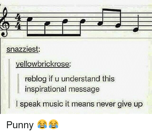 Punnies: snazziest.  yellow brickrose:  reblog if u understand this  inspirational message  I speak music it means never give up Punny 😂😂