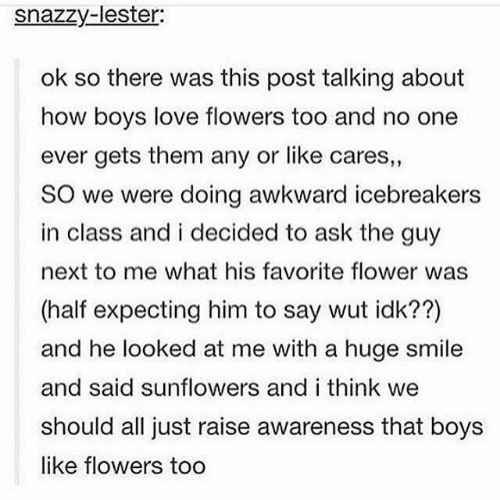 Funny, Love, and Tumblr: snazzy-lester:  ok so there was this post talking about  how boys love flowers too and no one  ever gets them any or like cares,  SO we were doing awkward icebreakers  in class and i decided to ask the guy  next to me what his favorite flower was  (half expecting him to say wut idk??)  and he looked at me with a huge smile  and said sunflowers and i think we  should all just raise awareness that boys  like flowers too  1 2