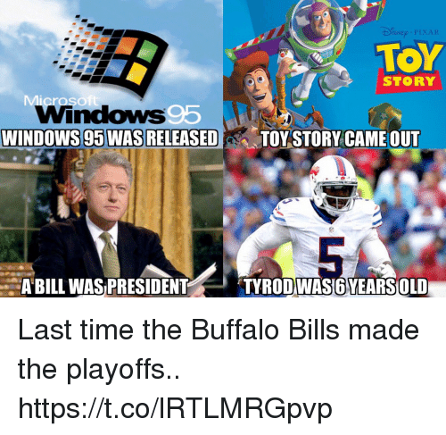 Football, Nfl, and Pixar: SNE PIXAR  TOY  STORY  WINDOWS 95 WAS RELEASED  TOY STORY CAME OUT  ABILL WAS PRESIDENT  TYRODWAS6YEARSOLD Last time the Buffalo Bills made the playoffs.. https://t.co/lRTLMRGpvp