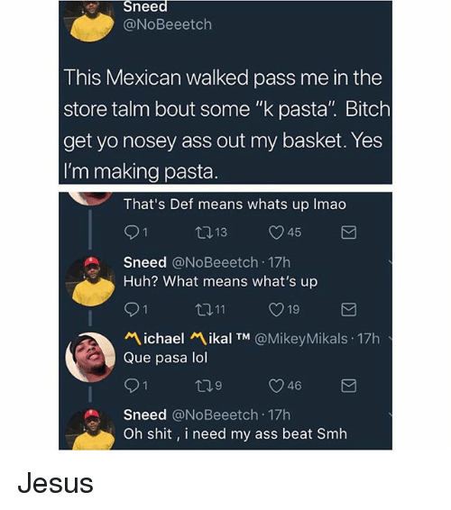 """Que Pasa: Sneed  @NoBeeetch  This Mexican walked pass me in the  store talm bout some """"k pasta"""". Bitch  get yo nosey ass out my basket. Yes  I'm making pasta  That's Def means whats up Imao  9 1  Sneed @NoBeeetch 17h  Huh? What means what's up  ロ11  ぺ.chael ikal TM @MikeyMikals . 17h  Que pasa lol  9 1  Sneed @NoBeeetch 17h  Oh shit, i need my ass beat Smh Jesus"""