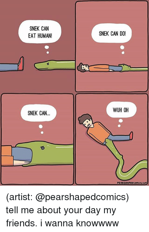 Friends, Memes, and Artist: SNEK CAN  EAT HUMAN!  SNEK CAN...  SNEK CAN DO!  WUH OH (artist: @pearshapedcomics) tell me about your day my friends. i wanna knowwww