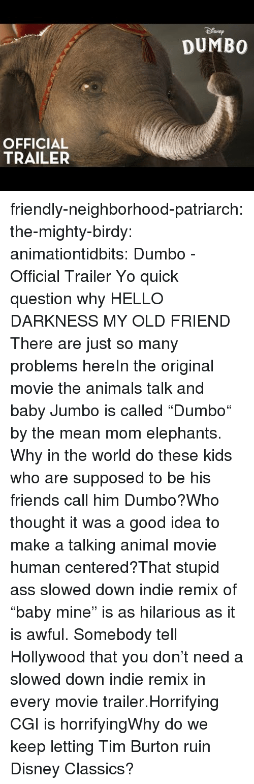 "Animals, Ass, and Disney: SNEp  DUMBO  OFFICIAL  TRAILER friendly-neighborhood-patriarch: the-mighty-birdy:   animationtidbits:  Dumbo - Official Trailer  Yo quick question why   HELLO DARKNESS MY OLD FRIEND  There are just so many problems hereIn the original movie the animals talk and baby Jumbo is called ""Dumbo"" by the mean mom elephants. Why in the world do these kids who are supposed to be his friends call him Dumbo?Who thought it was a good idea to make a talking animal movie human centered?That stupid ass slowed down indie remix of ""baby mine"" is as hilarious as it is awful. Somebody tell Hollywood that you don't need a slowed down indie remix in every movie trailer.Horrifying CGI is horrifyingWhy do we keep letting Tim Burton ruin Disney Classics?"