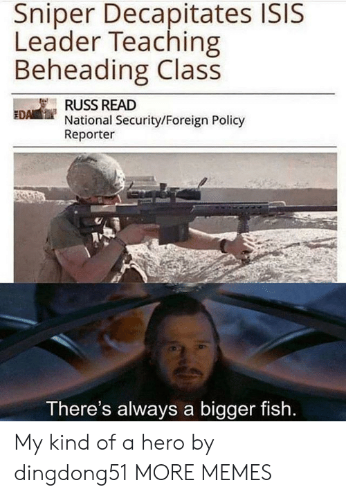 policy: Sniper Decapitates ISIS  Leader Teaching  Beheading Class  RUSS READ  National Security/Foreign Policy  Reporter  EDA  There's always a bigger fish My kind of a hero by dingdong51 MORE MEMES