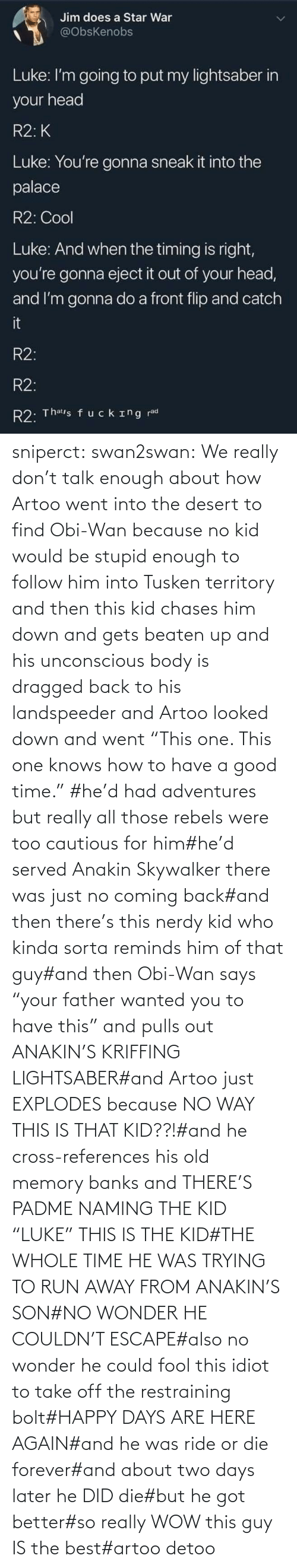 "Cross: sniperct:  swan2swan: We really don't talk enough about how Artoo went into the desert to find Obi-Wan because no kid would be stupid enough to follow him into Tusken territory and then this kid chases him down and gets beaten up and his unconscious body is dragged back to his landspeeder and Artoo looked down and went ""This one. This one knows how to have a good time.""  #he'd had adventures but really all those rebels were too cautious for him#he'd served Anakin Skywalker there was just no coming back#and then there's this nerdy kid who kinda sorta reminds him of that guy#and then Obi-Wan says ""your father wanted you to have this"" and pulls out ANAKIN'S KRIFFING LIGHTSABER#and Artoo just EXPLODES because NO WAY THIS IS THAT KID??!#and he cross-references his old memory banks and THERE'S PADME NAMING THE KID ""LUKE"" THIS IS THE KID#THE WHOLE TIME HE WAS TRYING TO RUN AWAY FROM ANAKIN'S SON#NO WONDER HE COULDN'T ESCAPE#also no wonder he could fool this idiot to take off the restraining bolt#HAPPY DAYS ARE HERE AGAIN#and he was ride or die forever#and about two days later he DID die#but he got better#so really WOW this guy IS the best#artoo detoo"