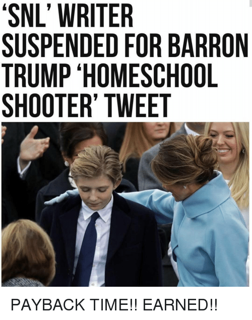 Memes, Shooters, and Snl: 'SNL' WRITER  'SNL SUSPENDED FOR BARRON  TRUMP HOMESCHOOL  SHOOTER' TWEET PAYBACK TIME!! EARNED!!