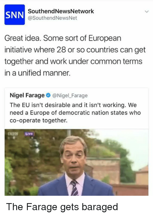 Undere: SNN  SouthendNewsNetwork  @SouthendNewsNet  Great idea. Some sort of European  initiative where 28 or so countries can get  together and work under common terms  in a unified manner.  Nigel Farage@NigelFarage  The EU isn't desirable and it isn't working. We  need a Europe of democratic nation states who  co-operate together. The Farage gets baraged