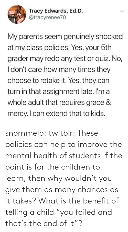 "child: snommelp: twitblr: These policies can help to improve the mental health of students If the point is for the children to learn, then why wouldn't you give them as many chances as it takes? What is the benefit of telling a child ""you failed and that's the end of it""?"