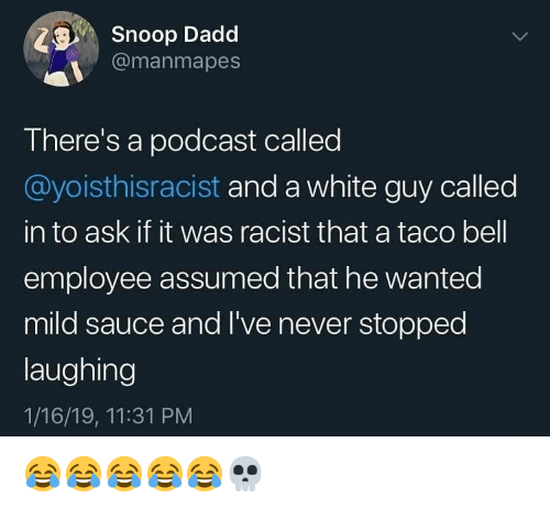 Mild: Snoop Dadd  @manmapes  There's a podcast called  @yoisthisracist and a white guy called  in to ask if it was racist that a taco bell  employee assumed that he wanted  mild sauce and I've never stopped  laughing  1/16/19, 11:31 PM 😂😂😂😂😂💀