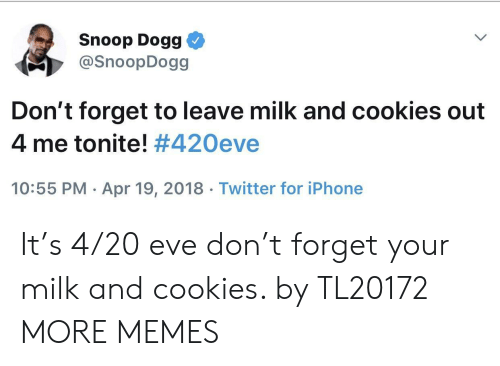 Cookies, Dank, and Iphone: Snoop Dogg  @SnoopDogg  Don't forget to leave milk and cookies out  4 me tonite! #420eve  10:55 PM Apr 19, 2018 Twitter for iPhone It's 4/20 eve don't forget your milk and cookies. by TL20172 MORE MEMES