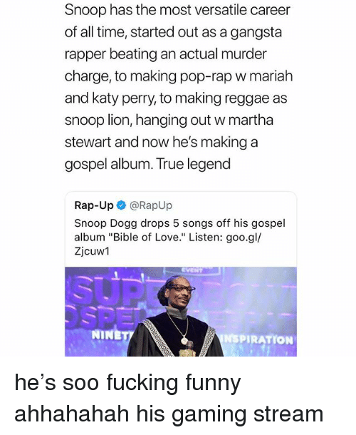 """Fucking, Funny, and Gangsta: Snoop has the most versatile career  of all time, started out as a gangsta  rapper beating an actual murder  charge, to making pop-rap w mariah  and katy perry, to making reggae as  snoop lion, hanging out w martha  stewart and now he's making a  gospel album. True legend  Rap-Up @RapUp  Snoop Dogg drops 5 songs off his gospel  album """"Bible of Love."""" Listen: goo.gl/  Zjcuw1  NINE  NSPIRATION he's soo fucking funny ahhahahah his gaming stream"""