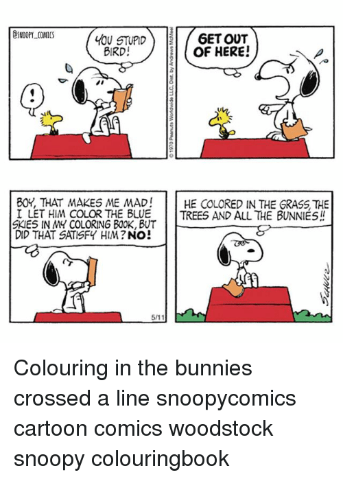 Bunnies, Memes, and Blue: SNOOPY COMICS  6ETOUT  LOU STUPID  OF HERE!  BIRD  BOY, THAT MAKES ME MAD!  HE COLORED IN THE GRASS THE  I LET HIM COLOR THE BLUE TREES AND ALL THE BUNNIES  SKIES IN MY COLORING BOOK, BUT  DID THAT SATISFY HIM?  NO  511 Colouring in the bunnies crossed a line snoopycomics cartoon comics woodstock snoopy colouringbook