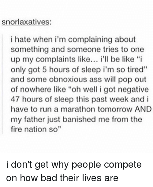 """One Upping: snorlaxatives:  i hate when i'm complaining about  something and someone tries to one  up my complaints like  i'll be like """"i  only got 5 hours of sleep i'm so tired""""  and some obnoxious ass will pop out  of nowhere like """"oh well i got negative  47 hours of sleep this past week and i  have to run a marathon tomorrow AND  my father just banished me from the  fire nation so"""" i don't get why people compete on how bad their lives are"""