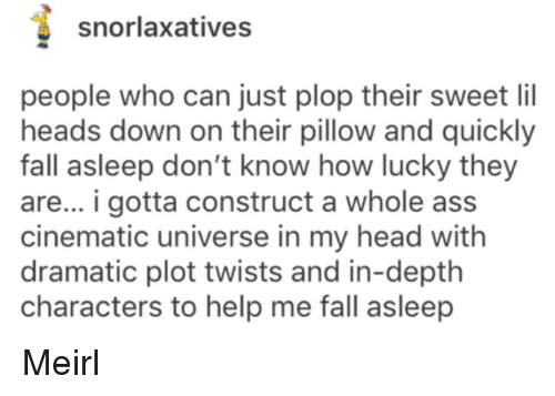 Cinematic Universe: snorlaxatives  people who can just plop their sweet lil  heads down on their pillow and quickly  fall asleep don't know how lucky they  are... i gotta construct a whole ass  cinematic universe in my head with  dramatic plot twists and in-depth  characters to help me fall asleep Meirl