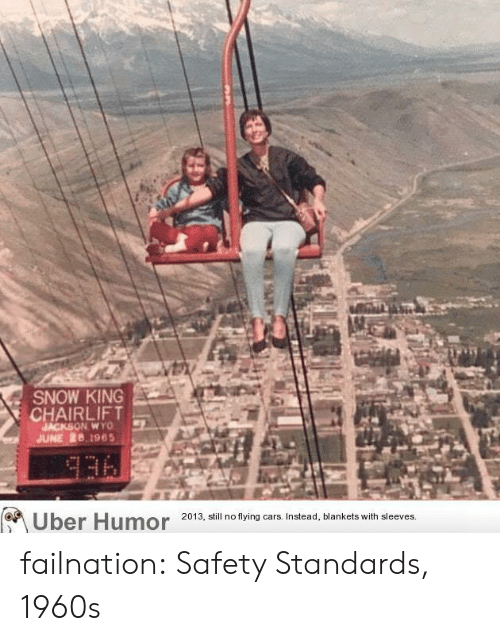 Cars, Tumblr, and Uber: SNOW KING  CHAIRLIFT  JACKSON WYO  JUNE 26,1965  336  Uber Humor  2013, still no flying cars. Instead, blankets with sleeves. failnation:  Safety Standards, 1960s