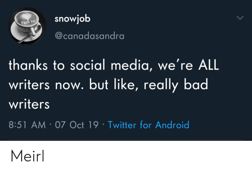 Android, Bad, and Social Media: snowjob  Fuck ne  @canadasandra  thanks to social media, we're ALL  writers now. but like, really bad  writers  8:51 AM 07 Oct 19 Twitter for Android Meirl