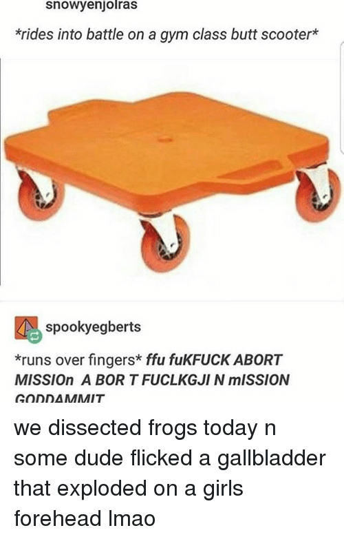 Abort Mission: Snowyenjolras  *rides into battle on a gym class butt scooter  spooky egberts  *runs over fingers ffu fukFUCK ABORT  MISSIOn A BORT FUCLKGJIN mISSION  GODDAMMIT we dissected frogs today n some dude flicked a gallbladder that exploded on a girls forehead lmao
