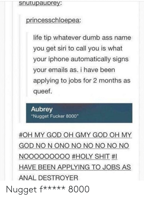 """Dumb, God, and Iphone: snutupaubrey:  princesschloepea  life tip whatever dumb ass name  you get siri to call you is what  your iphone automatically signs  your emails as. i have been  applying to jobs for 2 months as  queef  Aubrey  """"Nugget Fucker 8000""""  #OH MY GOD OH GMY GOD OH MY  GOD NO N ONO NO NO NO NO NO  NOOOOOOOOO #HOLY SHIT #1  HAVE BEEN APPLYING TO JOBS AS  ANAL DESTROYER Nugget f***** 8000"""
