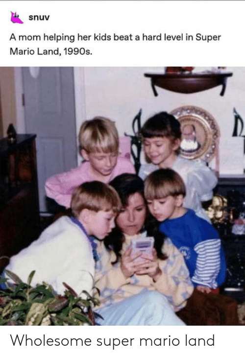 1990s: snuv  A mom helping her kids beat a hard level in Super  Mario Land, 1990s. Wholesome super mario land