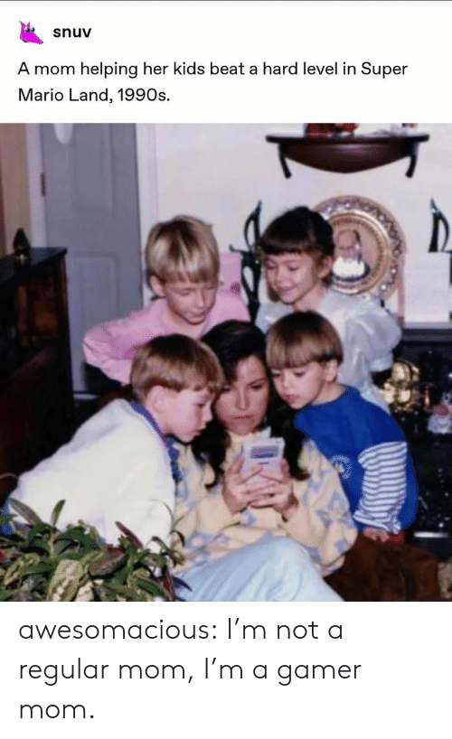 1990s: snuv  A mom helping her kids beat a hard level in Super  Mario Land, 1990s. awesomacious:  I'm not a regular mom, I'm a gamer mom.