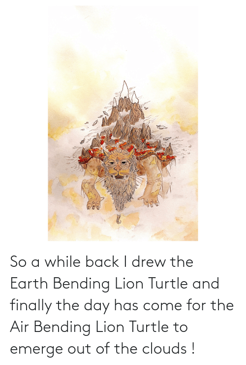 clouds: So a while back I drew the Earth Bending Lion Turtle and finally the day has come for the Air Bending Lion Turtle to emerge out of the clouds !