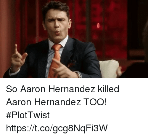 Plottwist: So Aaron Hernandez killed Aaron Hernandez TOO! #PlotTwist https://t.co/gcg8NqFi3W