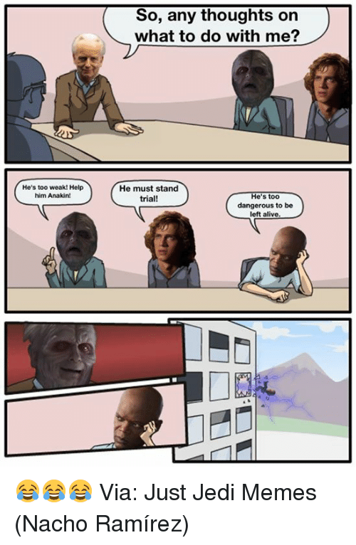 Ramirezes: So, any thoughts on  what to do with me?  He's too weak! Help  him Anakin!  He must stand  trial!  He's too  dangerous to be  left alive 😂😂😂  Via: Just Jedi Memes (Nacho Ramírez)